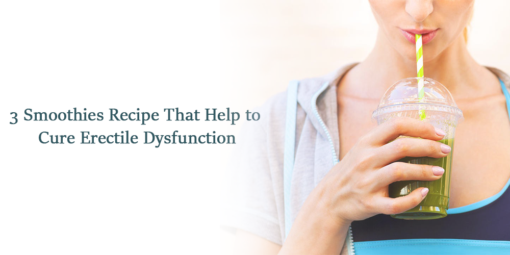3 smoothies recipe that help to cure erectile dysfunction