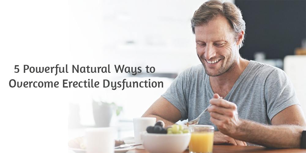 5 Powerful Natural Ways to Overcome Erectile Dysfunction