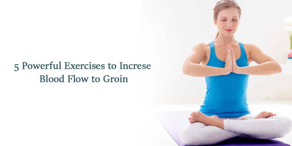 5 powerful exercises to increse blood flow to groin